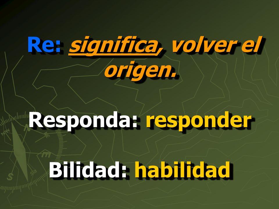 Re: significa, volver el origen. Responda: responder Bilidad: habilidad