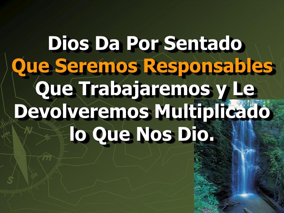 Dios Da Por Sentado Que Seremos Responsables Que Trabajaremos y Le Devolveremos Multiplicado lo Que Nos Dio.