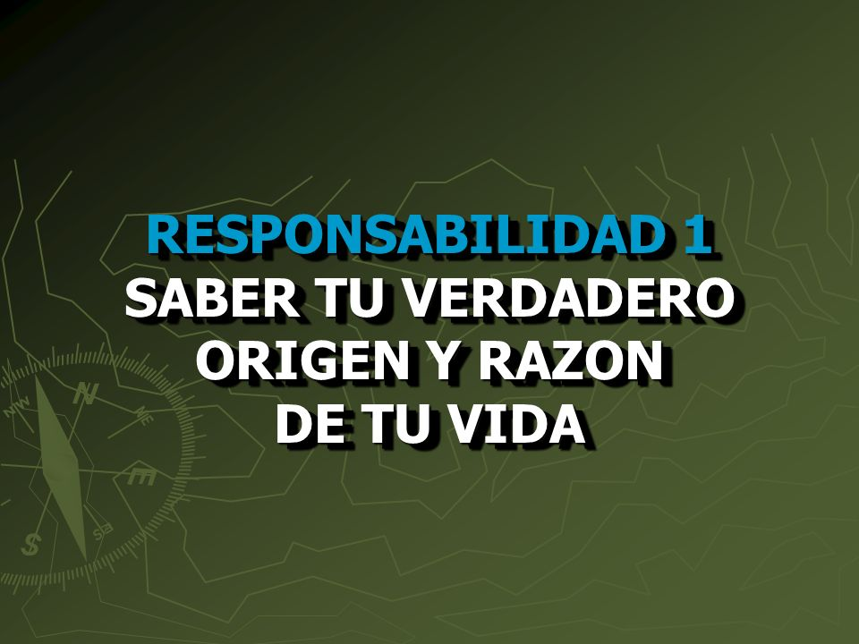 RESPONSABILIDAD 1 SABER TU VERDADERO ORIGEN Y RAZON DE TU VIDA