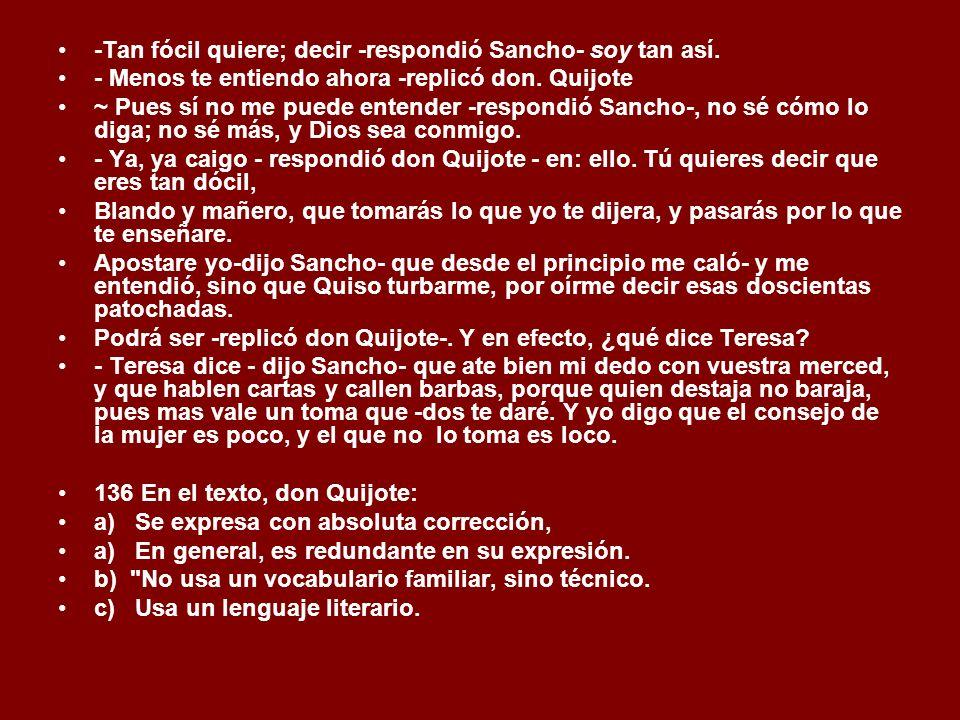 -Tan fócil quiere; decir -respondió Sancho- soy tan así.