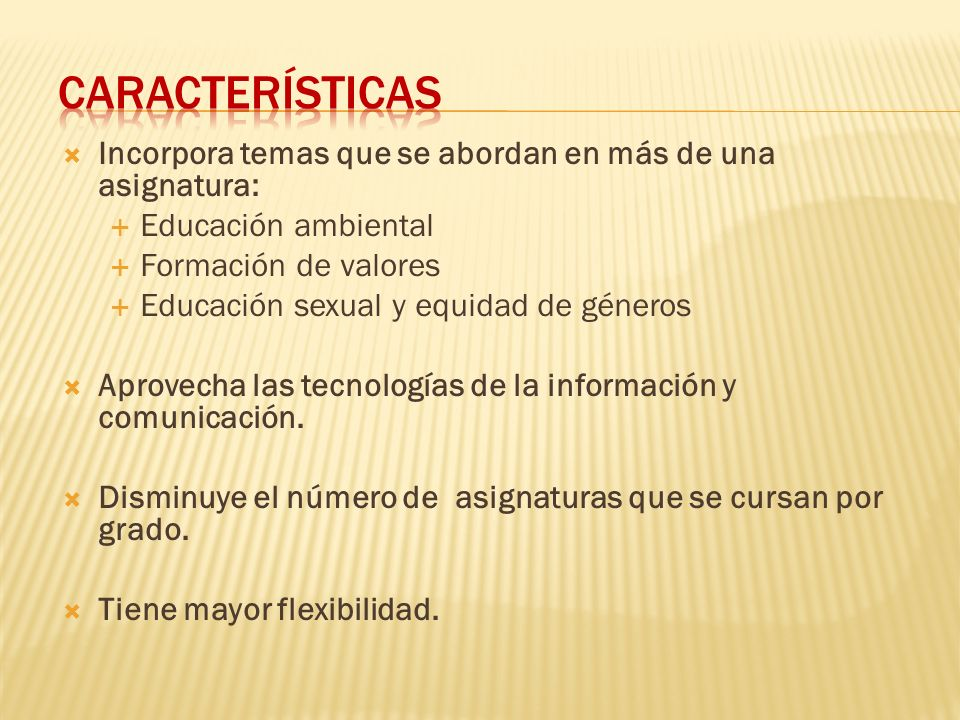 Características Incorpora temas que se abordan en más de una asignatura: Educación ambiental. Formación de valores.