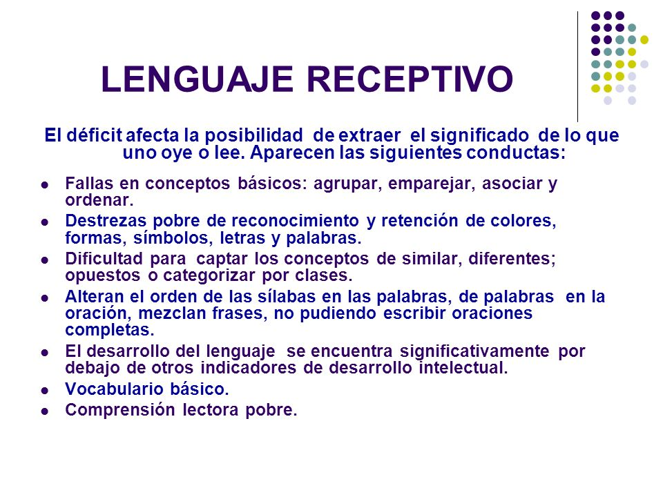 LENGUAJE RECEPTIVOEl déficit afecta la posibilidad de extraer el significado de lo que uno oye o lee. Aparecen las siguientes conductas: