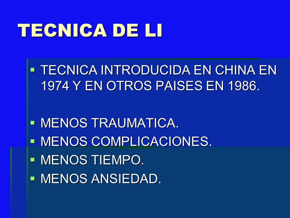 TECNICA DE LI TECNICA INTRODUCIDA EN CHINA EN 1974 Y EN OTROS PAISES EN 1986. MENOS TRAUMATICA. MENOS COMPLICACIONES.