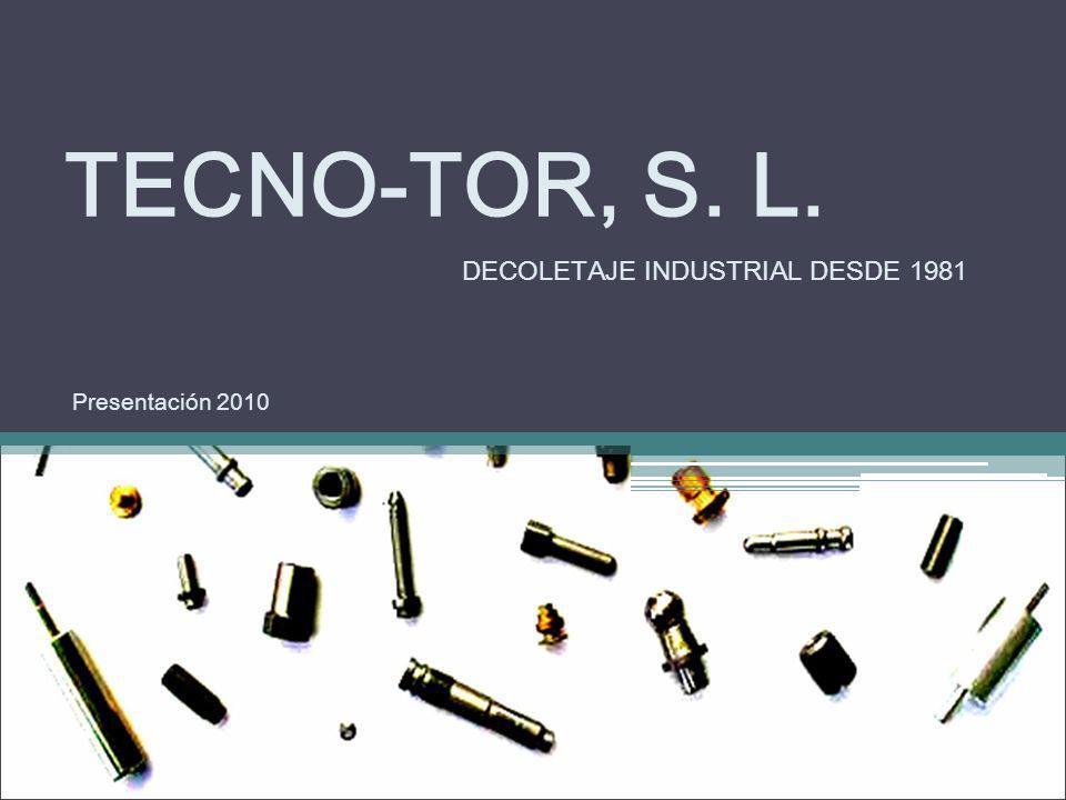 TECNO-TOR, S. L. DECOLETAJE INDUSTRIAL DESDE 1981 Presentación 2010