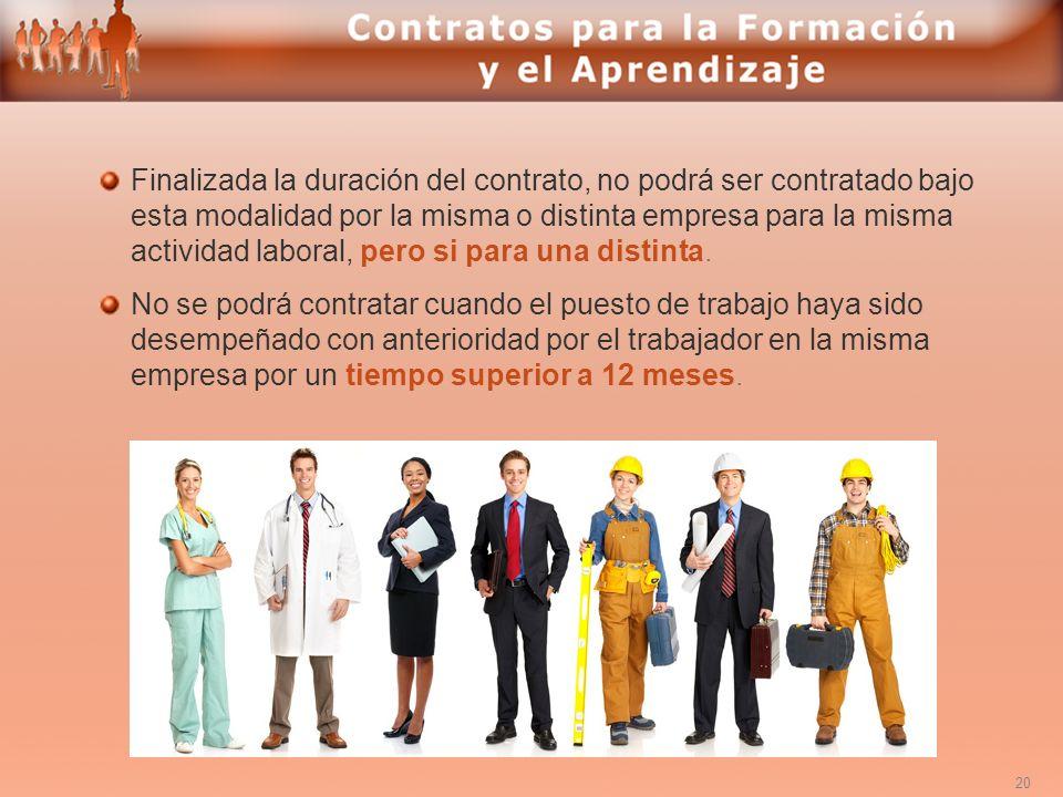 Finalizada la duración del contrato, no podrá ser contratado bajo esta modalidad por la misma o distinta empresa para la misma actividad laboral, pero si para una distinta.