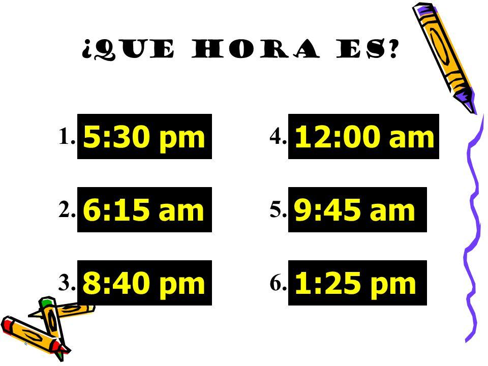 5:30 pm 6:15 am 8:40 pm 12:00 am 9:45 am 1:25 pm ¿QUE HORA ES 1. 2.