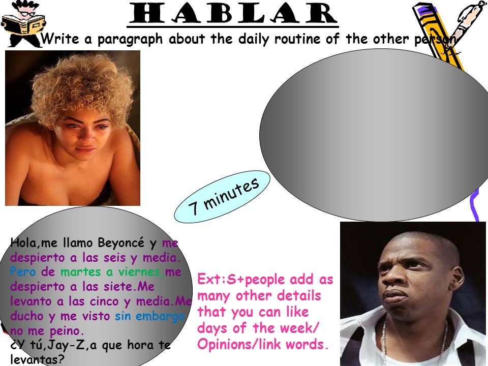 hablarWrite a paragraph about the daily routine of the other person. 7 minutes. Hola,me llamo Beyoncé y me.