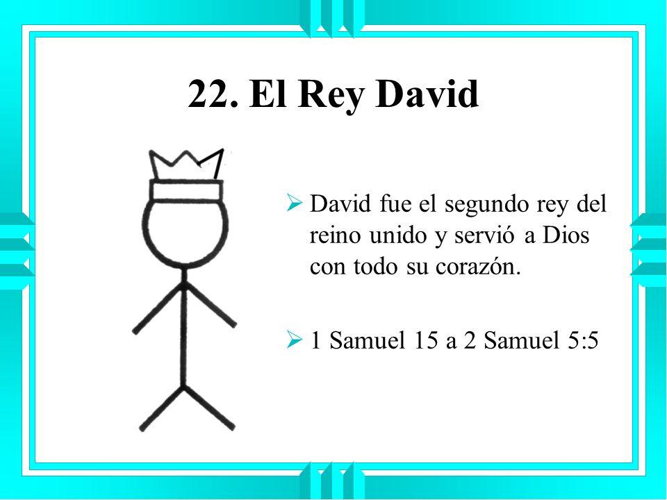 22.El Rey DavidDavid fue el segundo rey del reino unido y servió a Dios con todo su corazón.
