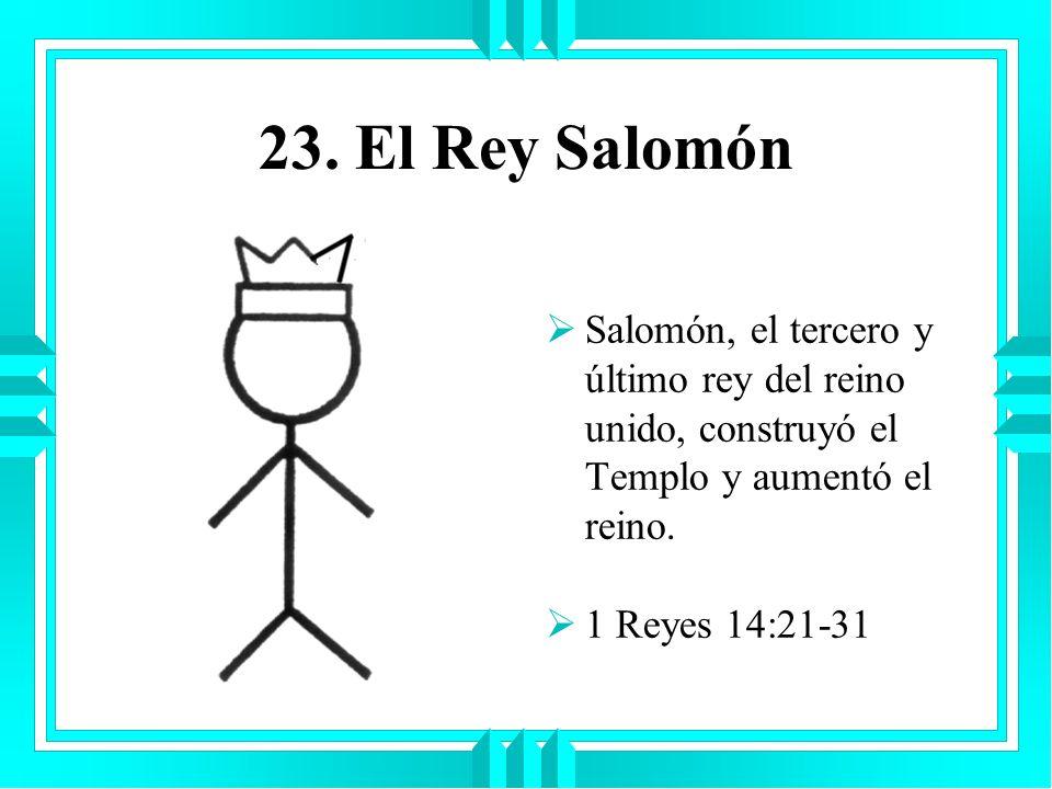 23. El Rey SalomónSalomón, el tercero y último rey del reino unido, construyó el Templo y aumentó el reino.
