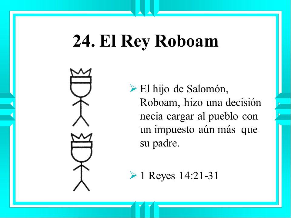 24. El Rey RoboamEl hijo de Salomón, Roboam, hizo una decisión necia cargar al pueblo con un impuesto aún más que su padre.
