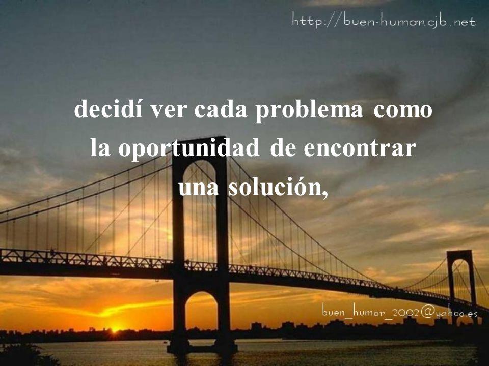 decidí ver cada problema como la oportunidad de encontrar