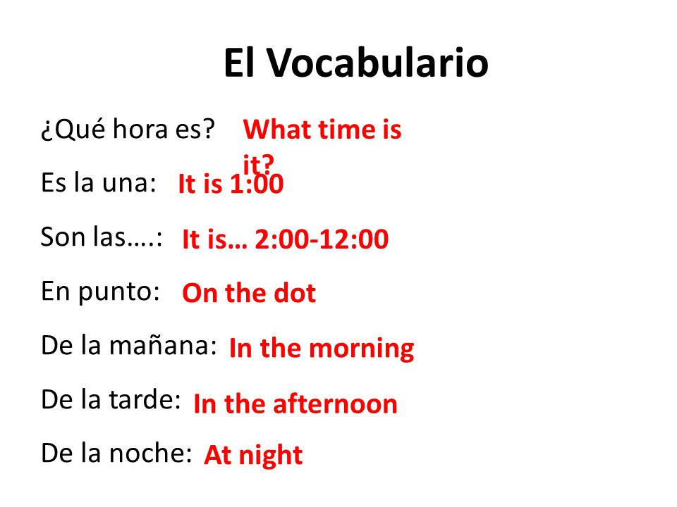 El Vocabulario ¿Qué hora es What time is it Es la una: Son las….: