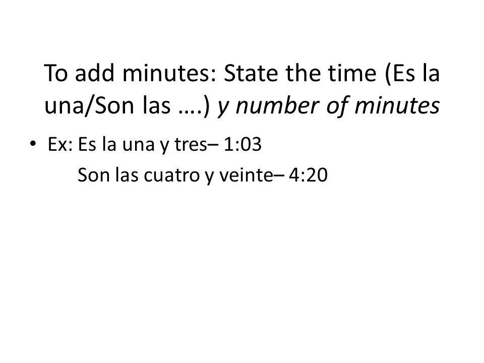 To add minutes: State the time (Es la una/Son las …