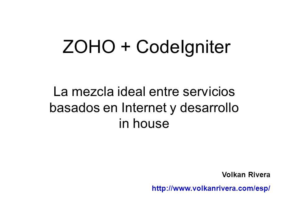 ZOHO + CodeIgniter La mezcla ideal entre servicios basados en Internet y desarrollo in house. Volkan Rivera.