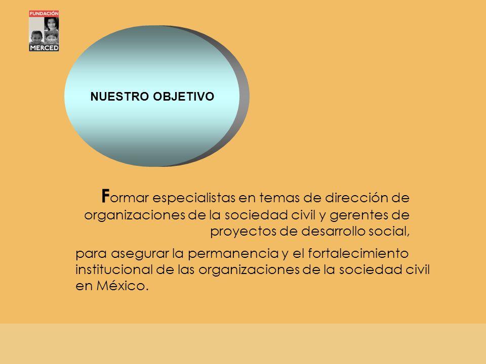 NUESTRO OBJETIVO Formar especialistas en temas de dirección de organizaciones de la sociedad civil y gerentes de proyectos de desarrollo social,