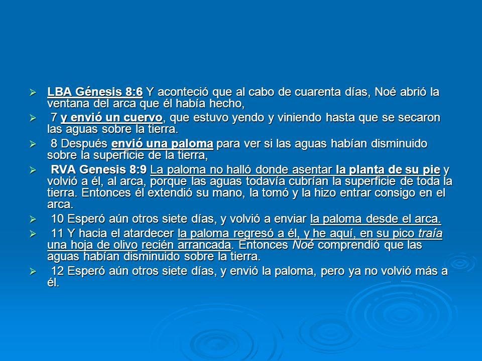 LBA Génesis 8:6 Y aconteció que al cabo de cuarenta días, Noé abrió la ventana del arca que él había hecho,