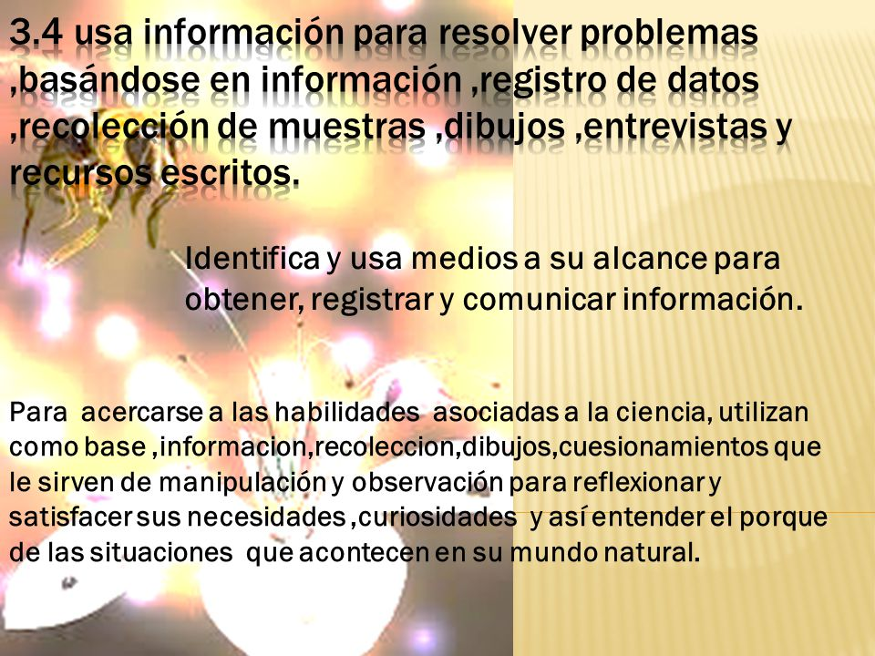 3.4 usa información para resolver problemas ,basándose en información ,registro de datos ,recolección de muestras ,dibujos ,entrevistas y recursos escritos.