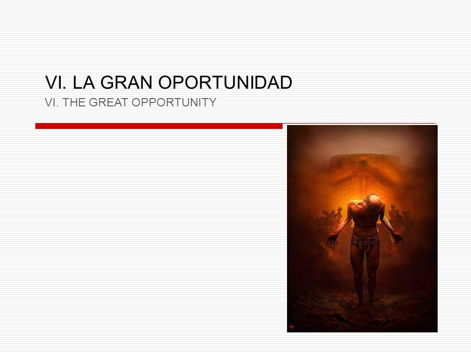 VI. LA GRAN OPORTUNIDAD VI. THE GREAT OPPORTUNITY