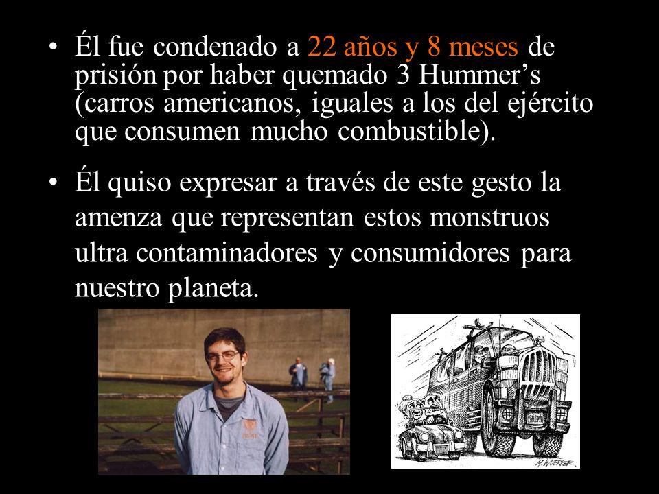 Él fue condenado a 22 años y 8 meses de prisión por haber quemado 3 Hummer's (carros americanos, iguales a los del ejército que consumen mucho combustible).