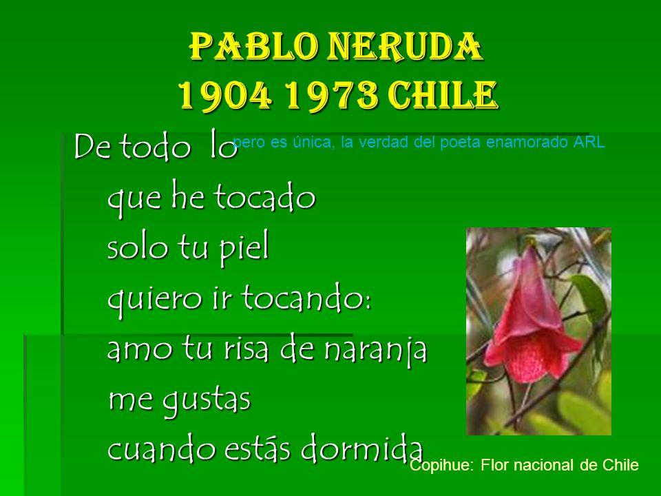 Pablo Neruda 1904 1973 Chile De todo lo que he tocado solo tu piel quiero ir tocando: amo tu risa de naranja me gustas cuando estás dormida