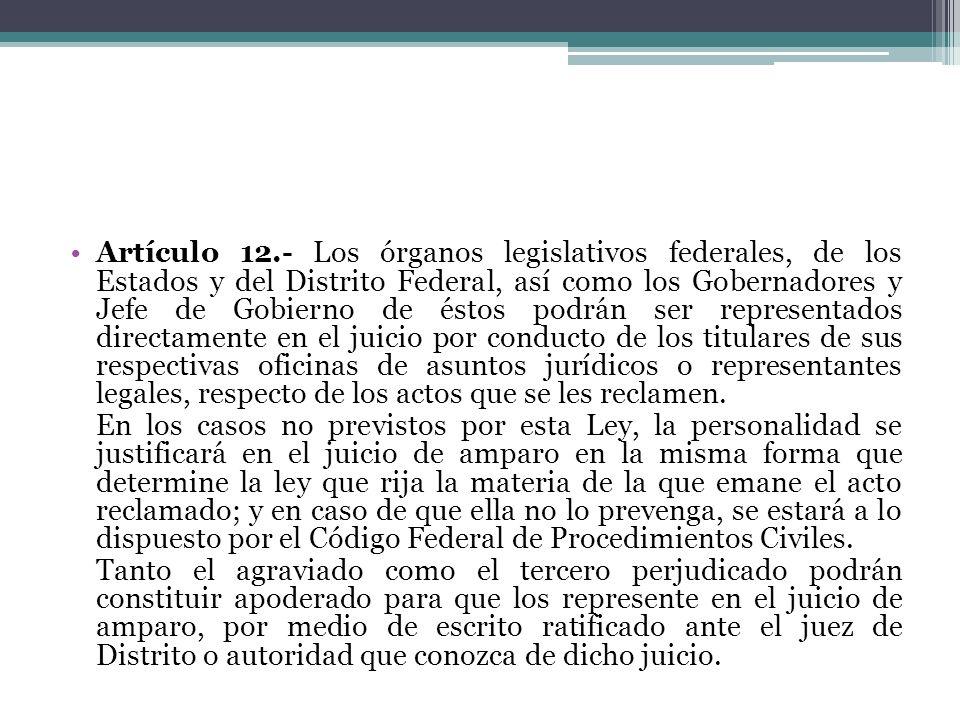 Artículo 12.- Los órganos legislativos federales, de los Estados y del Distrito Federal, así como los Gobernadores y Jefe de Gobierno de éstos podrán ser representados directamente en el juicio por conducto de los titulares de sus respectivas oficinas de asuntos jurídicos o representantes legales, respecto de los actos que se les reclamen.