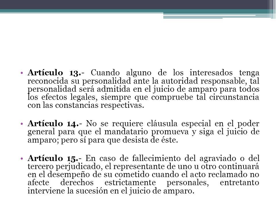Artículo 13.- Cuando alguno de los interesados tenga reconocida su personalidad ante la autoridad responsable, tal personalidad será admitida en el juicio de amparo para todos los efectos legales, siempre que compruebe tal circunstancia con las constancias respectivas.