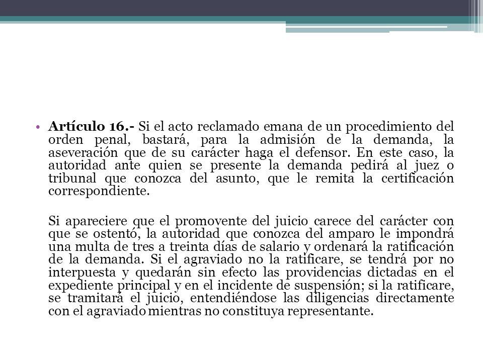 Artículo 16.- Si el acto reclamado emana de un procedimiento del orden penal, bastará, para la admisión de la demanda, la aseveración que de su carácter haga el defensor. En este caso, la autoridad ante quien se presente la demanda pedirá al juez o tribunal que conozca del asunto, que le remita la certificación correspondiente.