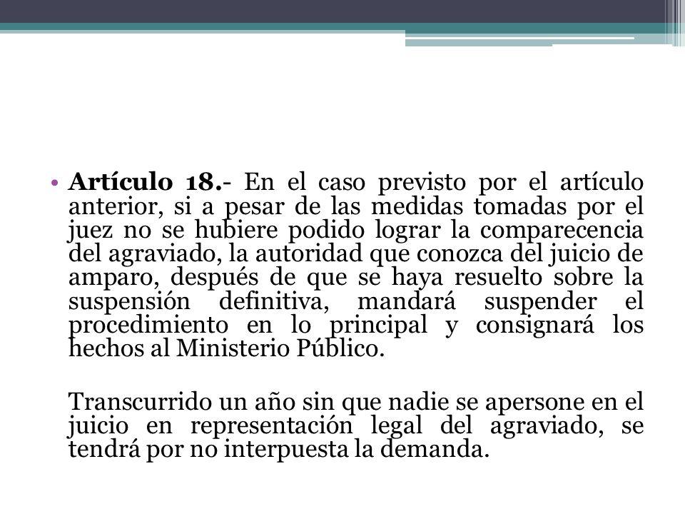Artículo 18.- En el caso previsto por el artículo anterior, si a pesar de las medidas tomadas por el juez no se hubiere podido lograr la comparecencia del agraviado, la autoridad que conozca del juicio de amparo, después de que se haya resuelto sobre la suspensión definitiva, mandará suspender el procedimiento en lo principal y consignará los hechos al Ministerio Público.
