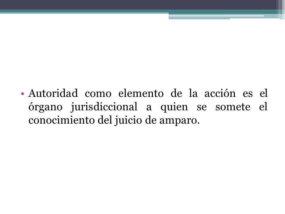 Autoridad como elemento de la acción es el órgano jurisdiccional a quien se somete el conocimiento del juicio de amparo.