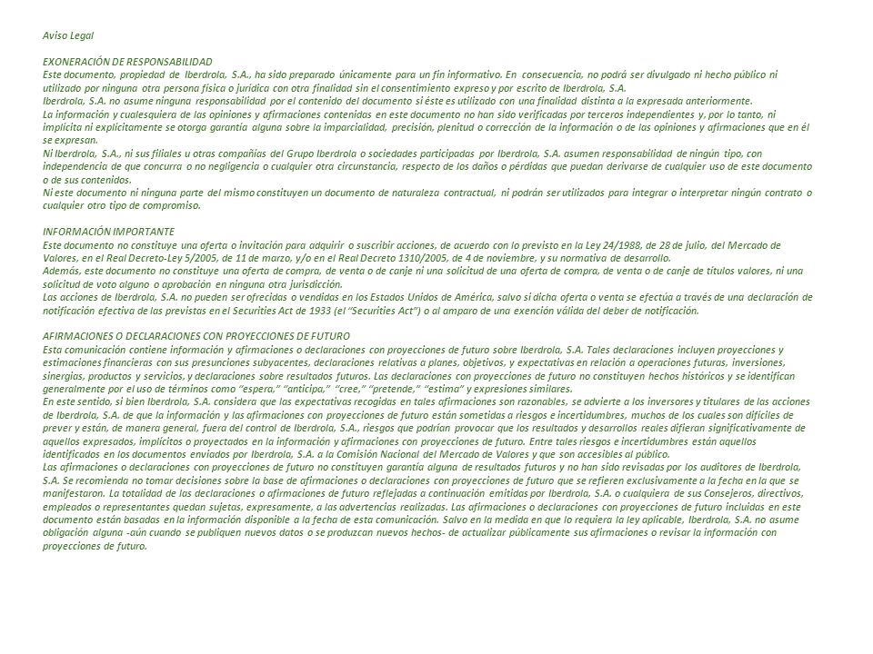 Aviso Legal EXONERACIÓN DE RESPONSABILIDAD Este documento, propiedad de Iberdrola, S.A., ha sido preparado únicamente para un fin informativo.