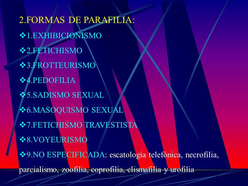 2.FORMAS DE PARAFILIA: 1.EXHIBICIONISMO 2.FETICHISMO 3.FROTTEURISMO