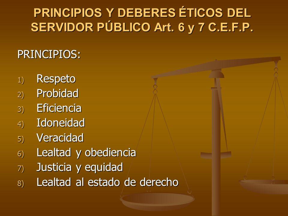 PRINCIPIOS Y DEBERES ÉTICOS DEL SERVIDOR PÚBLICO Art. 6 y 7 C.E.F.P.