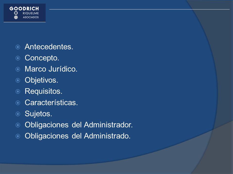 Antecedentes. Concepto. Marco Jurídico. Objetivos. Requisitos. Características. Sujetos. Obligaciones del Administrador.