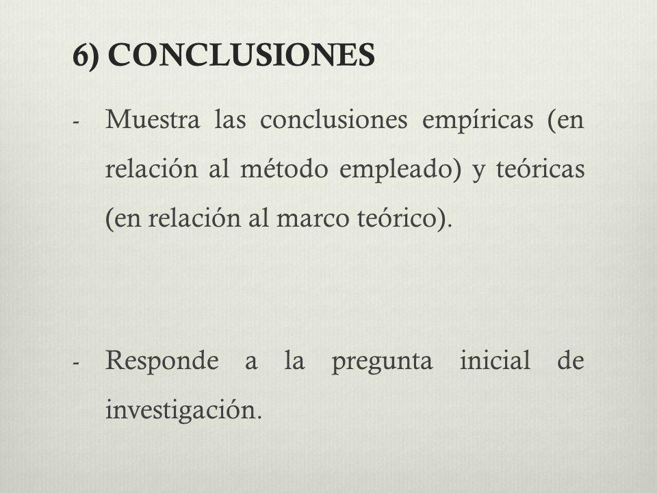 6) CONCLUSIONES Muestra las conclusiones empíricas (en relación al método empleado) y teóricas (en relación al marco teórico).