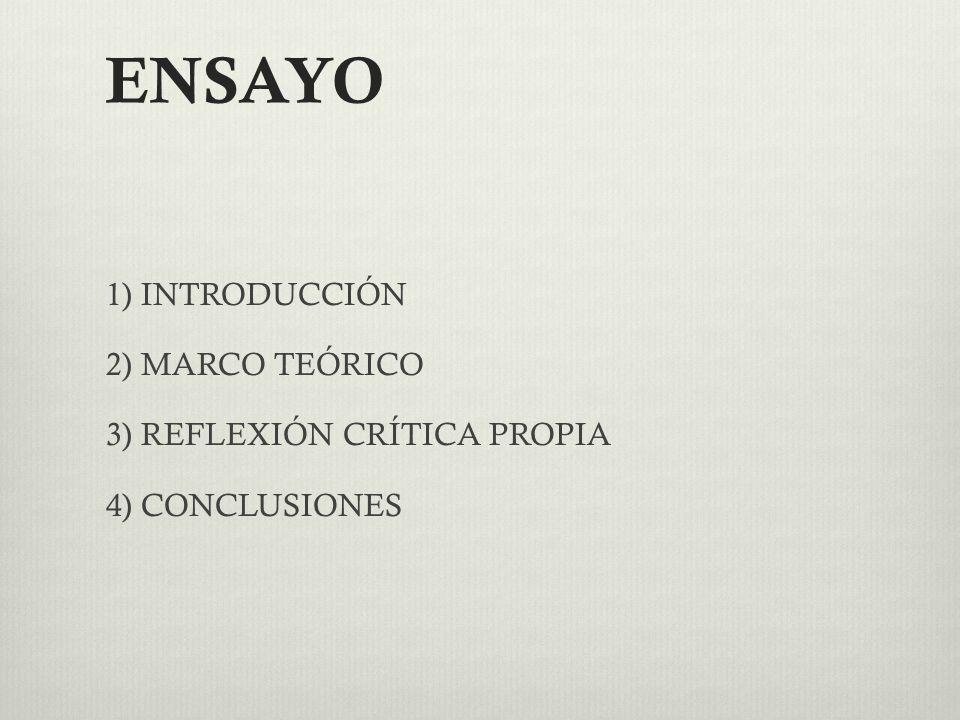ENSAYO 1) INTRODUCCIÓN 2) MARCO TEÓRICO 3) REFLEXIÓN CRÍTICA PROPIA 4) CONCLUSIONES