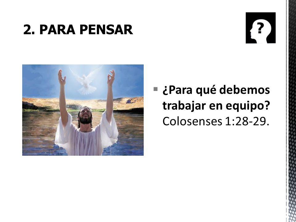 2. PARA PENSAR ¿Para qué debemos trabajar en equipo Colosenses 1:28-29.