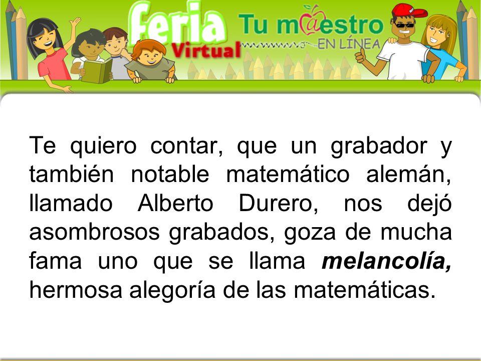 Te quiero contar, que un grabador y también notable matemático alemán, llamado Alberto Durero, nos dejó asombrosos grabados, goza de mucha fama uno que se llama melancolía, hermosa alegoría de las matemáticas.