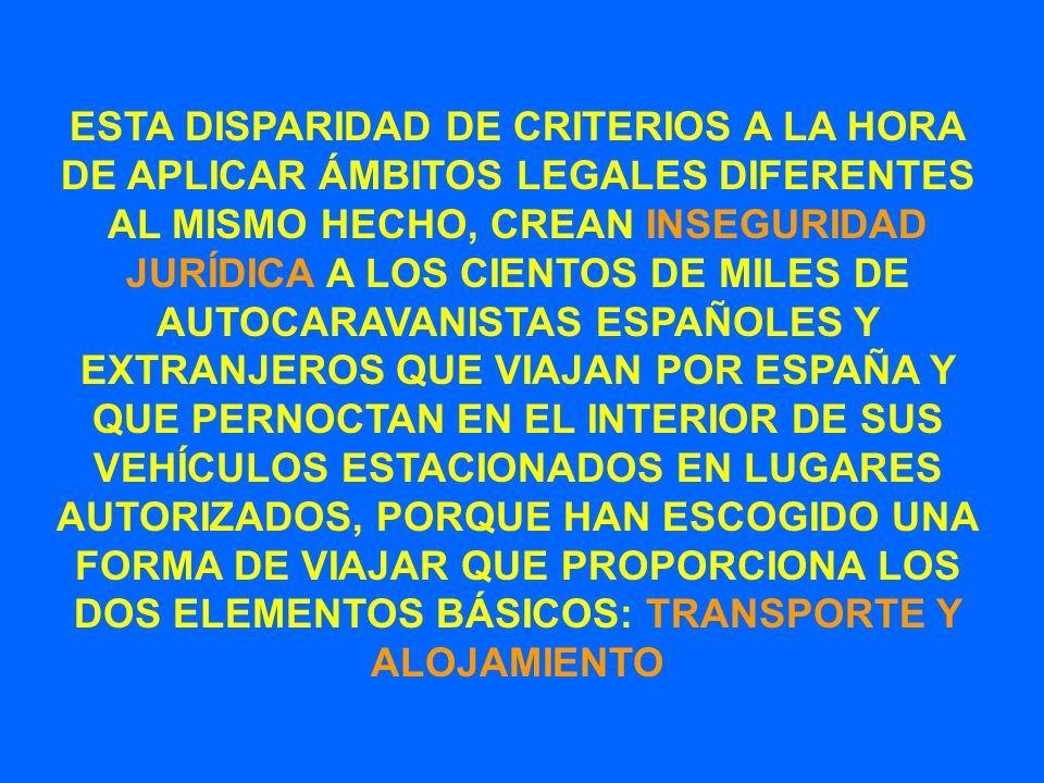 ESTA DISPARIDAD DE CRITERIOS A LA HORA DE APLICAR ÁMBITOS LEGALES DIFERENTES AL MISMO HECHO, CREAN INSEGURIDAD JURÍDICA A LOS CIENTOS DE MILES DE AUTOCARAVANISTAS ESPAÑOLES Y EXTRANJEROS QUE VIAJAN POR ESPAÑA Y QUE PERNOCTAN EN EL INTERIOR DE SUS VEHÍCULOS ESTACIONADOS EN LUGARES AUTORIZADOS, PORQUE HAN ESCOGIDO UNA FORMA DE VIAJAR QUE PROPORCIONA LOS DOS ELEMENTOS BÁSICOS: TRANSPORTE Y ALOJAMIENTO