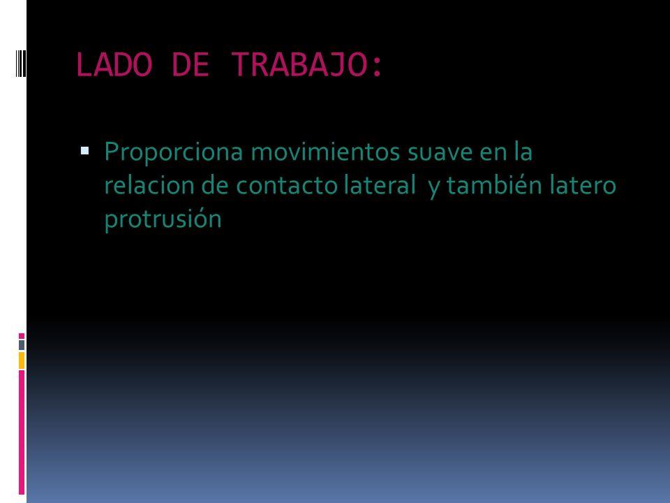 LADO DE TRABAJO:Proporciona movimientos suave en la relacion de contacto lateral y también latero protrusión.