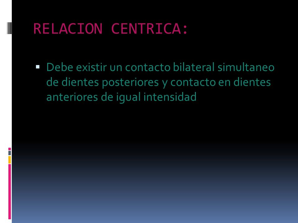 RELACION CENTRICA: Debe existir un contacto bilateral simultaneo de dientes posteriores y contacto en dientes anteriores de igual intensidad.