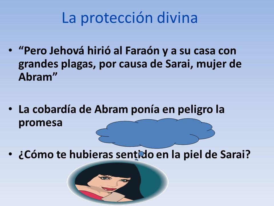 La protección divina Pero Jehová hirió al Faraón y a su casa con grandes plagas, por causa de Sarai, mujer de Abram