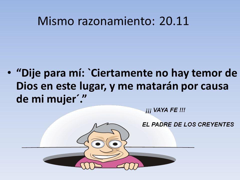 Mismo razonamiento: 20.11 Dije para mí: `Ciertamente no hay temor de Dios en este lugar, y me matarán por causa de mi mujer´.