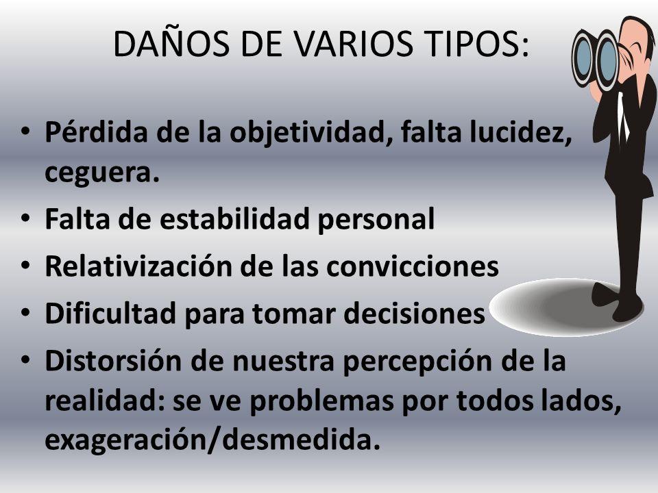 DAÑOS DE VARIOS TIPOS: Pérdida de la objetividad, falta lucidez, ceguera. Falta de estabilidad personal.