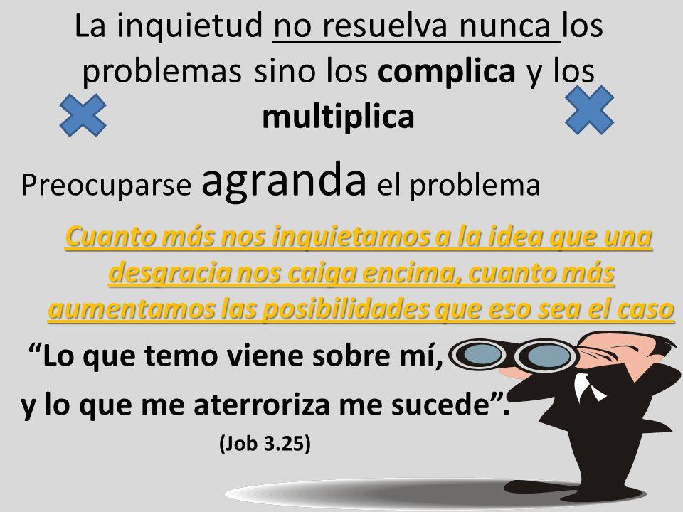 La inquietud no resuelva nunca los problemas sino los complica y los multiplica