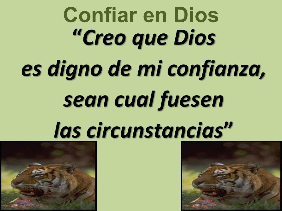 Confiar en Dios Creo que Dios es digno de mi confianza, sean cual fuesen las circunstancias