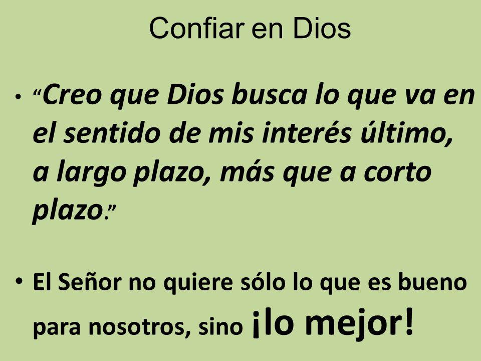 Confiar en Dios Creo que Dios busca lo que va en el sentido de mis interés último, a largo plazo, más que a corto plazo.