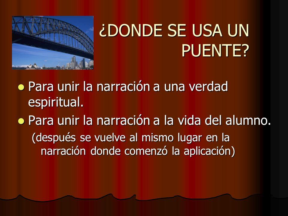 ¿DONDE SE USA UN PUENTE Para unir la narración a una verdad espiritual. Para unir la narración a la vida del alumno.