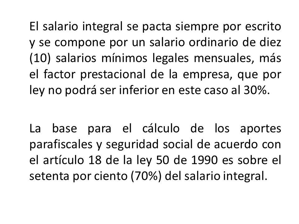 El salario integral se pacta siempre por escrito y se compone por un salario ordinario de diez (10) salarios mínimos legales mensuales, más el factor prestacional de la empresa, que por ley no podrá ser inferior en este caso al 30%.