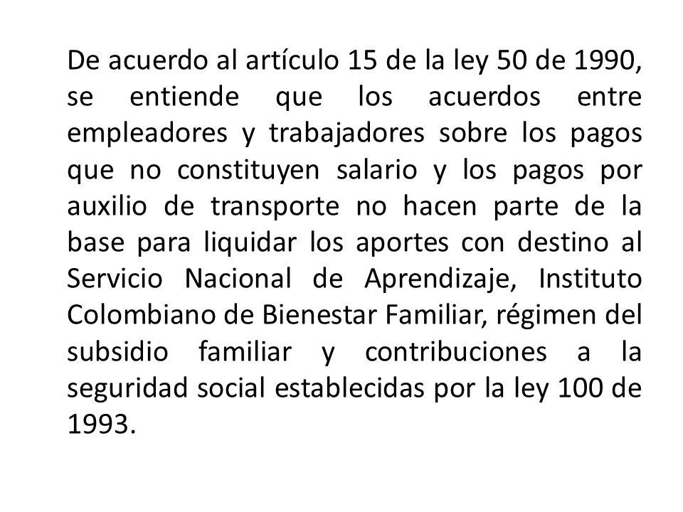 De acuerdo al artículo 15 de la ley 50 de 1990, se entiende que los acuerdos entre empleadores y trabajadores sobre los pagos que no constituyen salario y los pagos por auxilio de transporte no hacen parte de la base para liquidar los aportes con destino al Servicio Nacional de Aprendizaje, Instituto Colombiano de Bienestar Familiar, régimen del subsidio familiar y contribuciones a la seguridad social establecidas por la ley 100 de 1993.