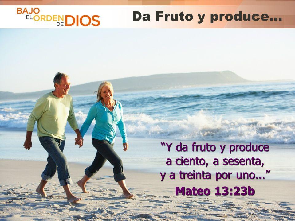 Da Fruto y produce… Y da fruto y produce a ciento, a sesenta, y a treinta por uno... Mateo 13:23b